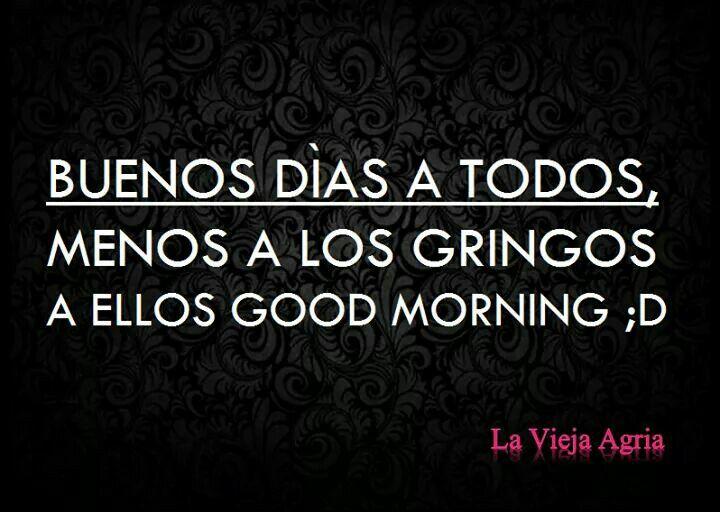 Buenos días a todos menos a los gringos