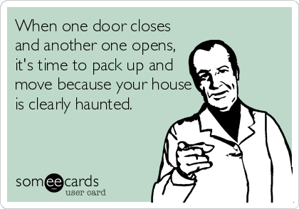 When One Door Closes And Another One Opens It S Time To Pack Up And Move Because Your House Is Clearly Haunted Funny Quotes Ecards Funny Humor
