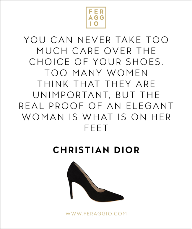 """""""You can never take too much care over the choice of your shoes. Too many women think that they are unimportant, but the real proof of an elegant woman is what is on her feet"""" - Christian Dior   #FERAGGIO #PERFECTHEELS #QUOTES"""