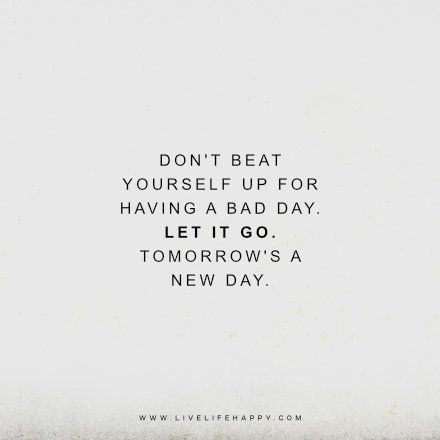 Dont Beat Yourself Up For Having A Bad Day Let It Go Tomorrows A