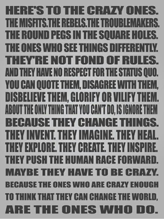 The ones who are crazy enough to try to change the world..do