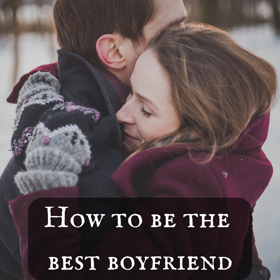 20 Tips on How to Be the Best Boyfriend