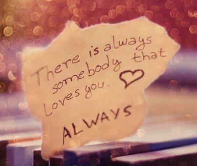 There is always somebody that loves you, ALWAYS! <3