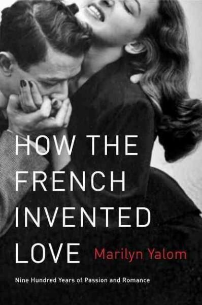 How the French Invented Love: Nine Hundred Years of Passion and Romance