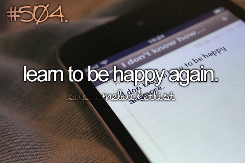 Learn to be happy again...