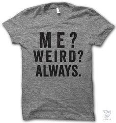 me? weird? always.