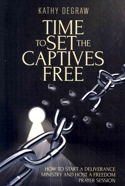 Time to Set the Captives Free: How to Start a Deliverance Ministry