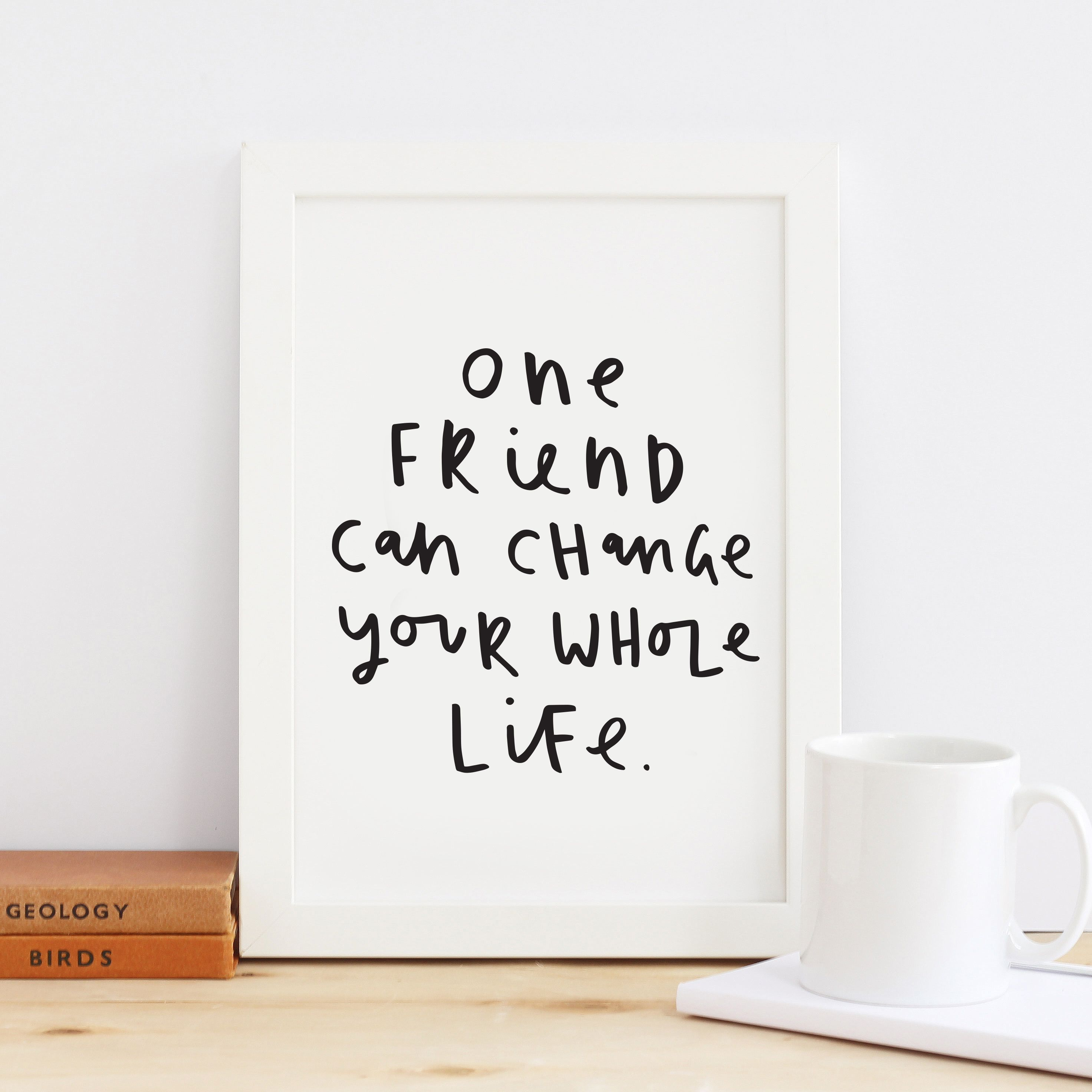 One Friend Can Change Your Life Print (With Images
