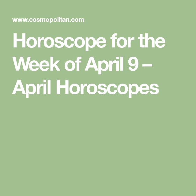Horoscope For The Week Of April 9 Horoscopes