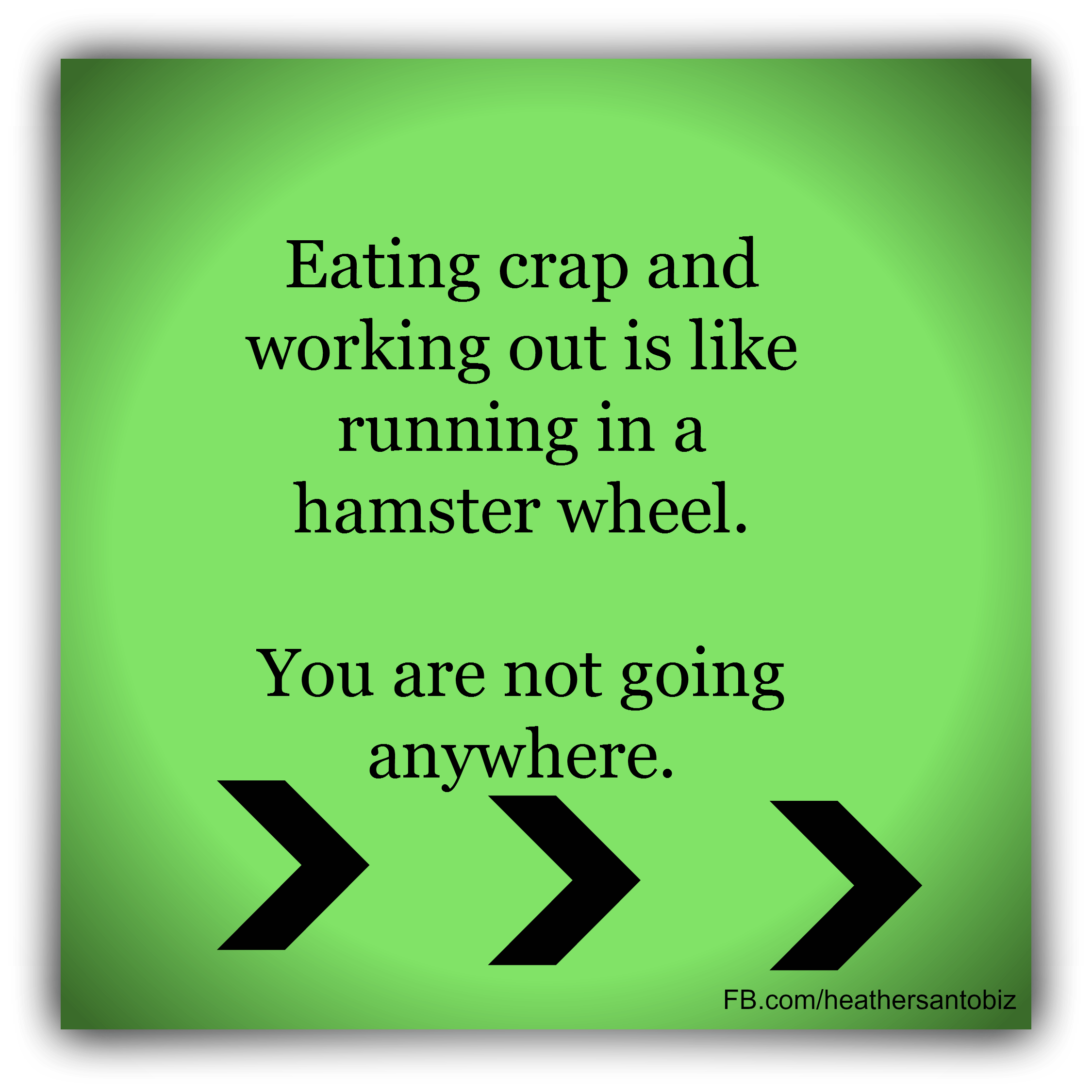 Eating crap and working out is like running in a hamster wheel. You are not going anywhere.  For more daily inspiration head to www.facebook.com/heathersantobiz