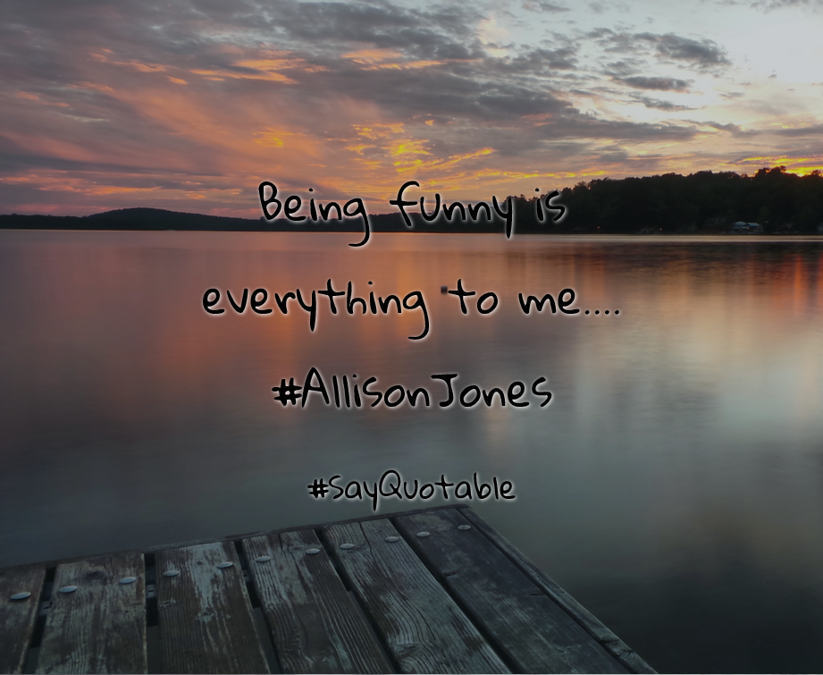 Quotes about Being funny is everything to me.... #AllisonJones   with images background, share as cover photos, profile pictures on WhatsApp, Facebook and Instagram or HD wallpaper - Best quotes