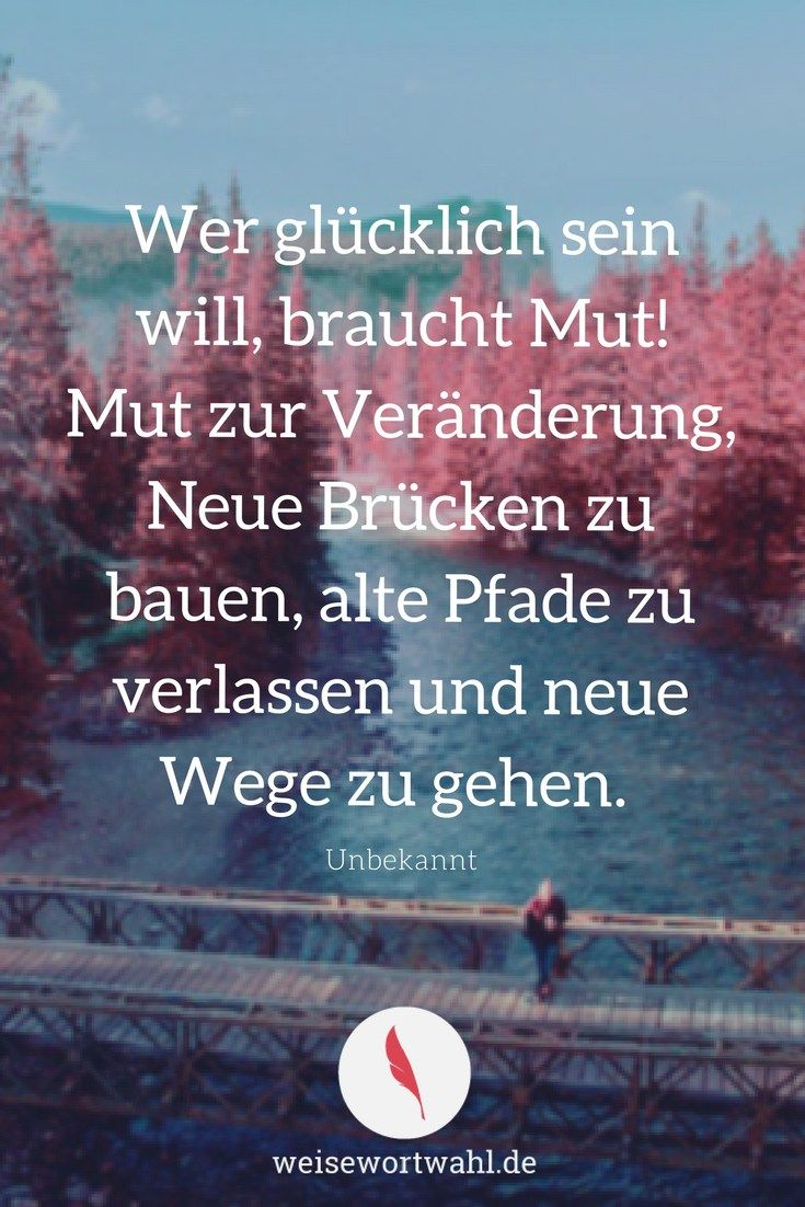 Wer glücklich sein will, braucht Mut! Mut zur Veränderung, Neue Brücken zu bauen, alte Pfade zu verlassen und neue Wege zu gehen. - Unbekannt #interessen