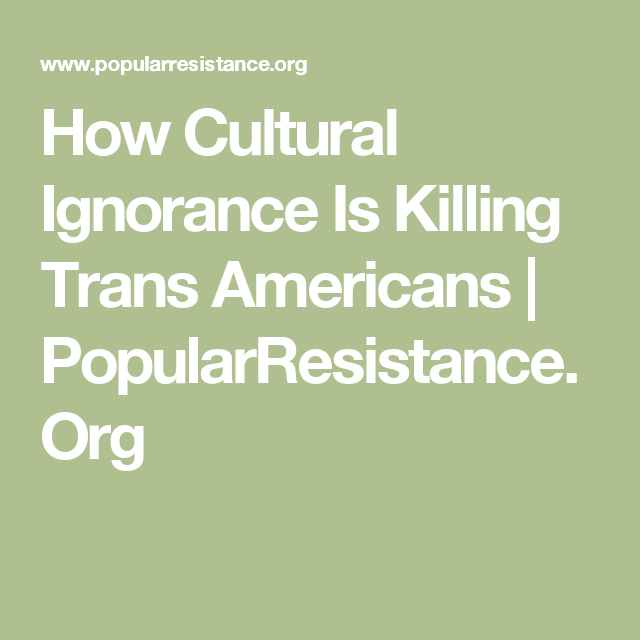 How Cultural Ignorance Is Killing Trans Americans   PopularResistance.Org