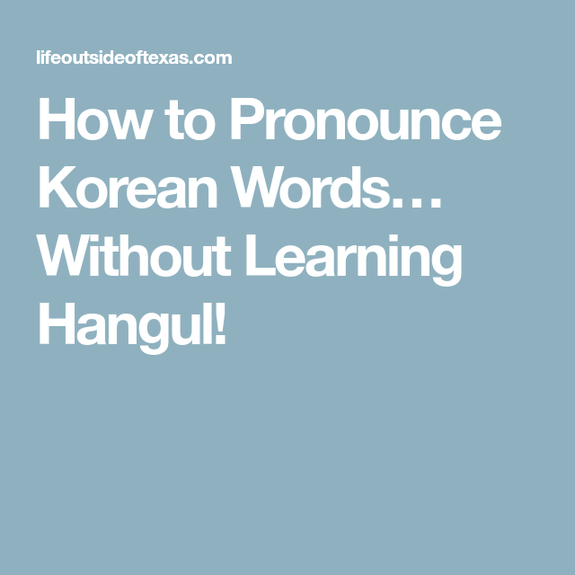 How to Pronounce Korean Words… Without Learning Hangul ...