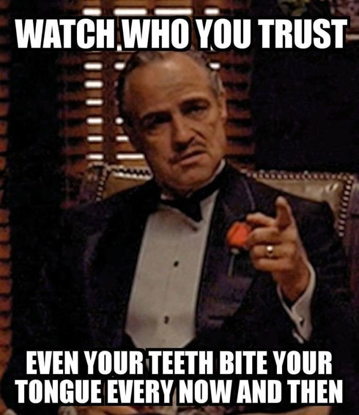 Watch who you trust. Even your teeth bite your tounge every now and then!