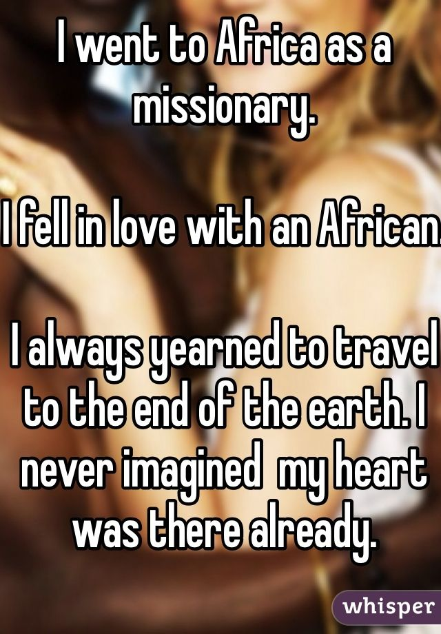 I went to Africa as a missionary.  I fell in love with an African.  I always yearned to travel to the end of the earth. I never imagined  my heart was there already.