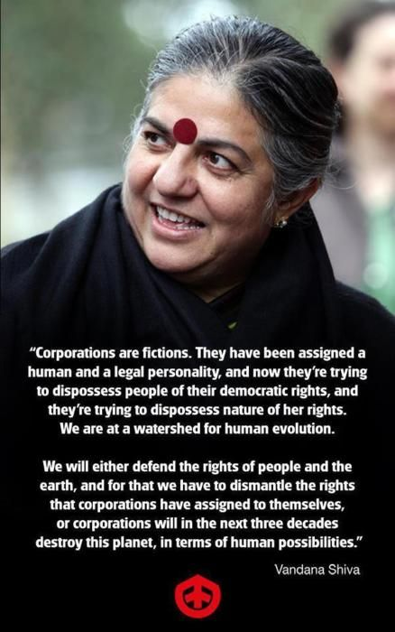 """We will either defend the rights of people and the earth, and for that we have to dismantle the rights that corporations have assigned to themselves, or corporations will in the next three decades destroy this planet, in terms of human possibilities."" ~ Vandana Shiva  [click on the image for a documentary and analysis of the ascendancy of corporations]"