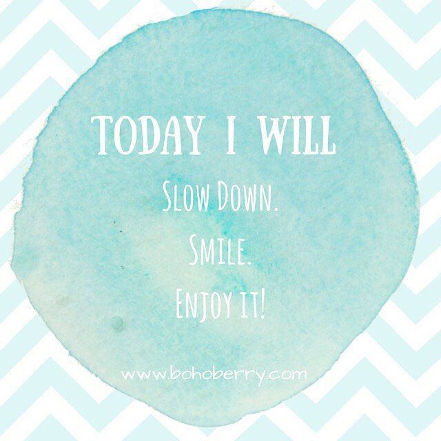 Today I will: Slow Down. Smile. Enjoy it!  http://www.bohoberry.com/the-art-of-slowing-down/