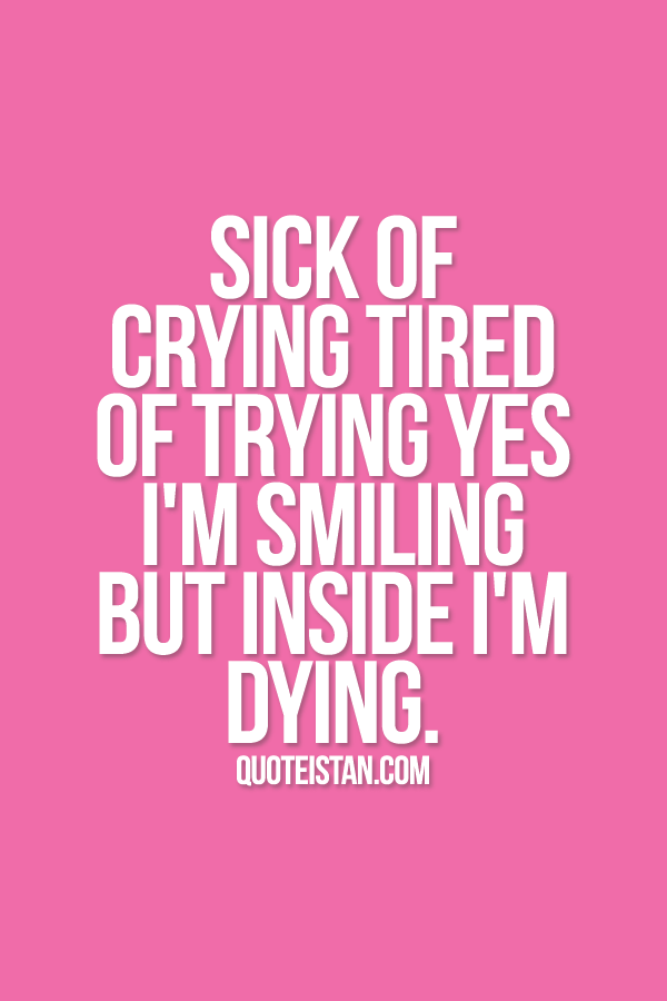 Sick Of Crying Tired Of Trying Yes Iu0027m Smiling But Inside Iu0027m Dying. Idea