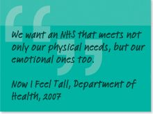 We want an NHS that meets not only our physical needs, but emotional ones to. Now I feel tall, Department of Health, 2007.