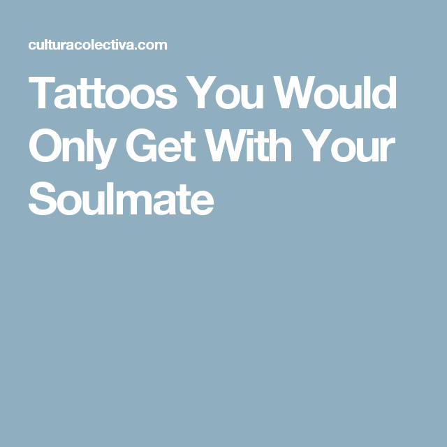 Tattoos You Would Only Get With Your Soulmate