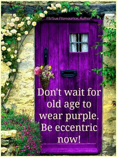 YOU KNOW WHAT ??…..YOU DON'T EVEN HAVE TO WEAR PURPLE…..YOU CAN BE ECCENTRIC AT ANY AGE…….TRY IT --- IT'S FUN…………ccp