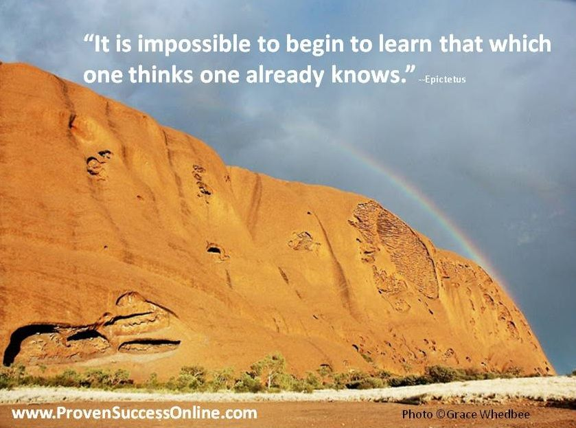 It is impossible to begin to learn that which one thinks one already knows.  Epictetus  www.provensuccessonline.com