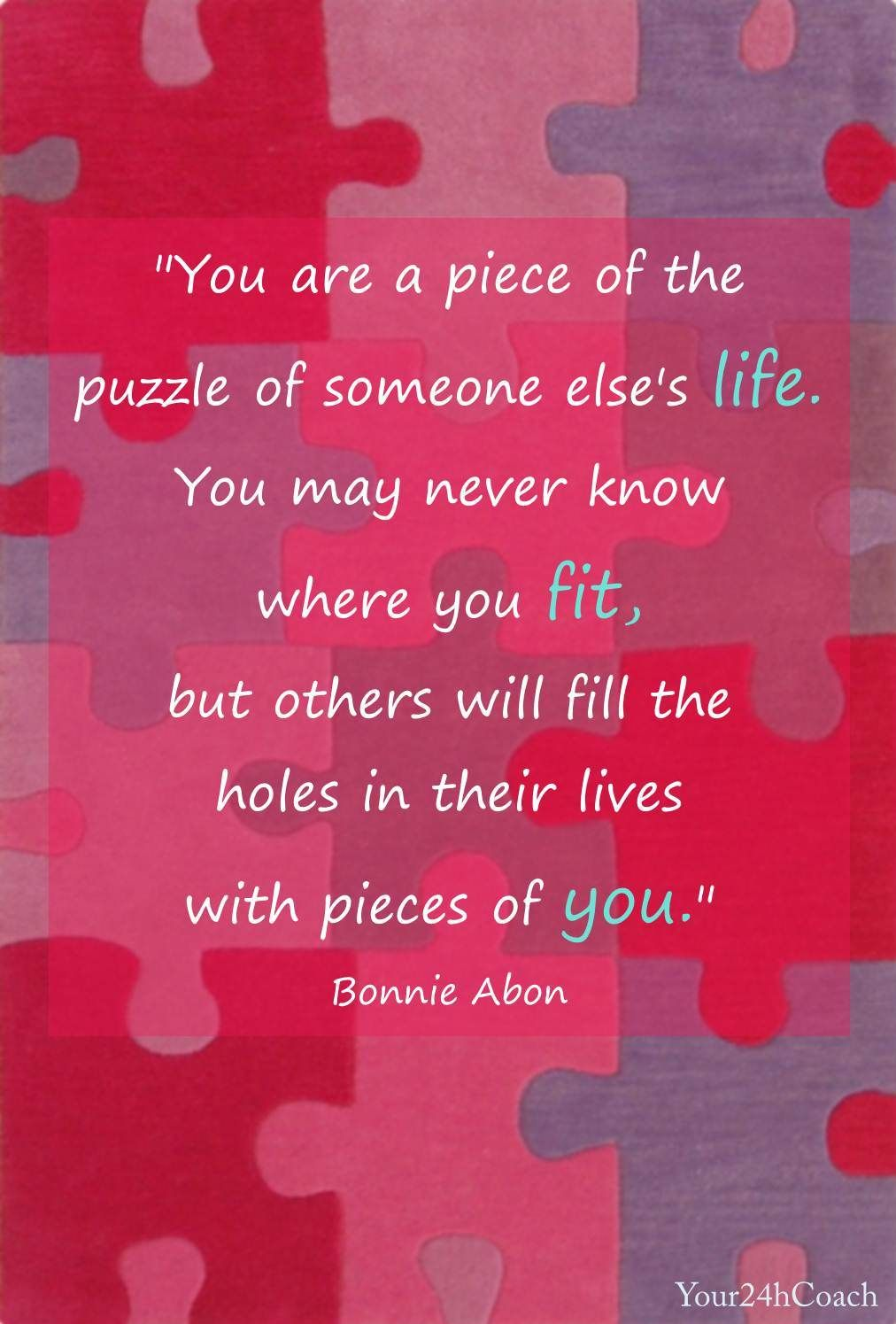 You are a piece of the puzzle of someone else's life. You ...