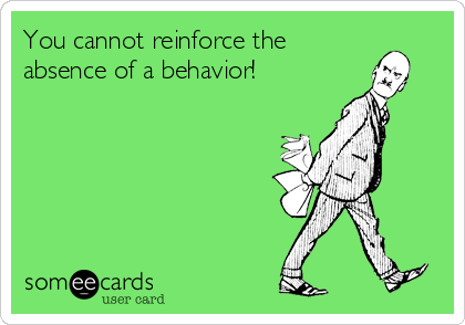 You Cannot Reinforce The Absence Of A Behavior Behavioranalysis