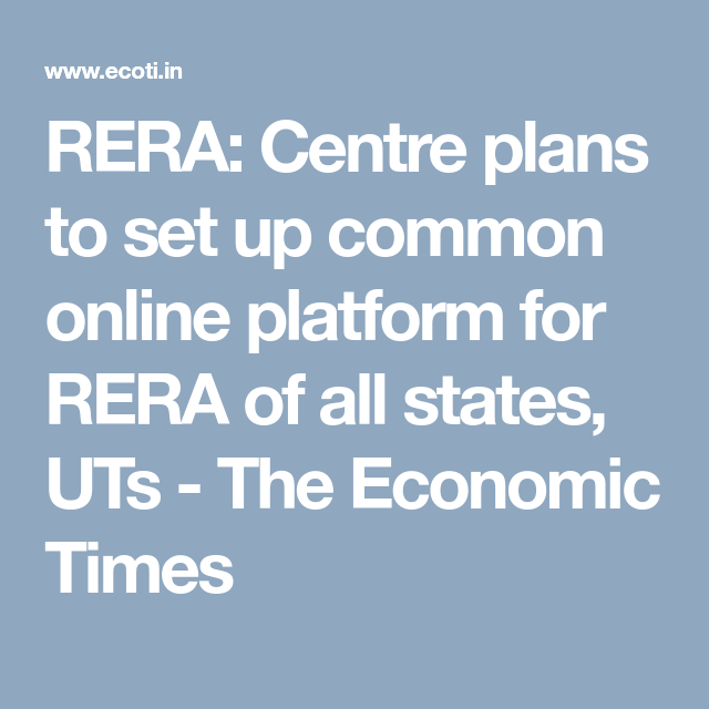 Rera Centre Plans To Set Up Common Online Platform For Rera Of All States Uts The Economic Times How To Plan Economic Times Online