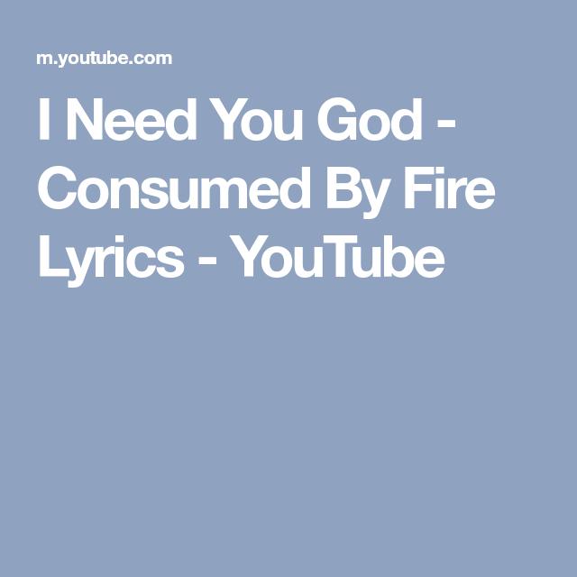 I Need You God Consumed By Fire Lyrics Youtube Music