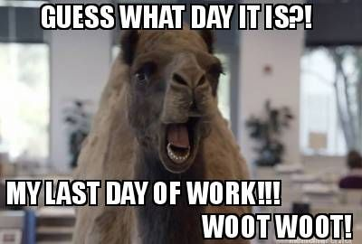 Guess What Day It Is My Last Day Of Work Woot Woot Meme Maker Yearbook Memes Work Memes Yearbook