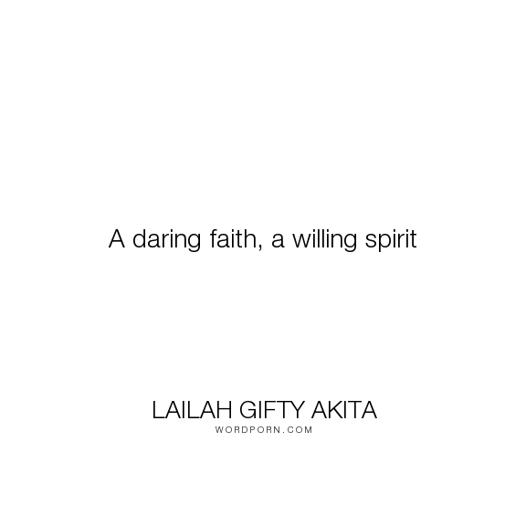 """Lailah Gifty Akita - """"A daring faith, a willing spirit"""". wisdom, hope, inspiration, faith, adventure, christian, believe, positive-thinking, philosophy-of-life, positive, daring, determined-spirit, fighting-spirit, believe-in-god"""