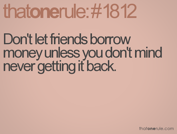 """Don't let friends borrow money unless you don't mind never getting it back."""