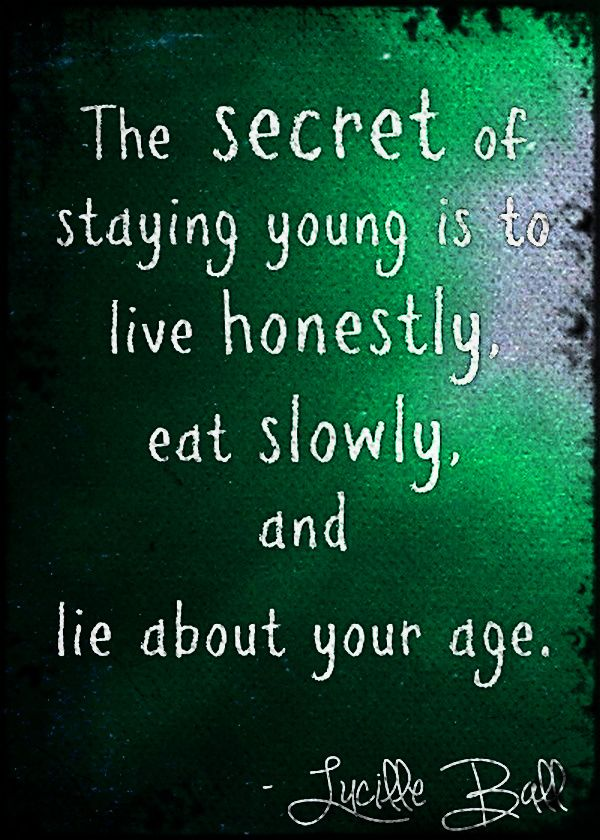 The Secret Of Staying Young Is To Live Honestly Eat Slowly And