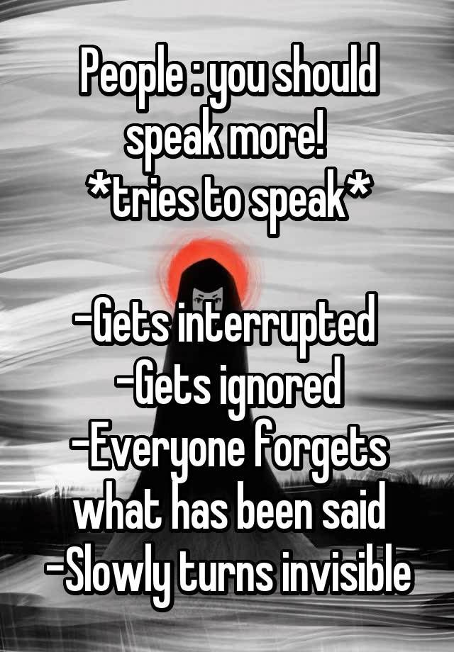 People : you should speak more!  *tries to speak* -Gets interrupted  -Gets ignored -Everyone forgets what has been said -Slowly turns invisible