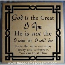 """This original, exclusive design by Three Dames Dreamin' LLC is one that we absolutely love!  It is a very clear reminder that God is the Great I Am...unchanging, always reliable, always trustworthy.  This design is available in 12"""" x 12"""" for $19.99 and in 6"""" x 6"""" for $10.99."""