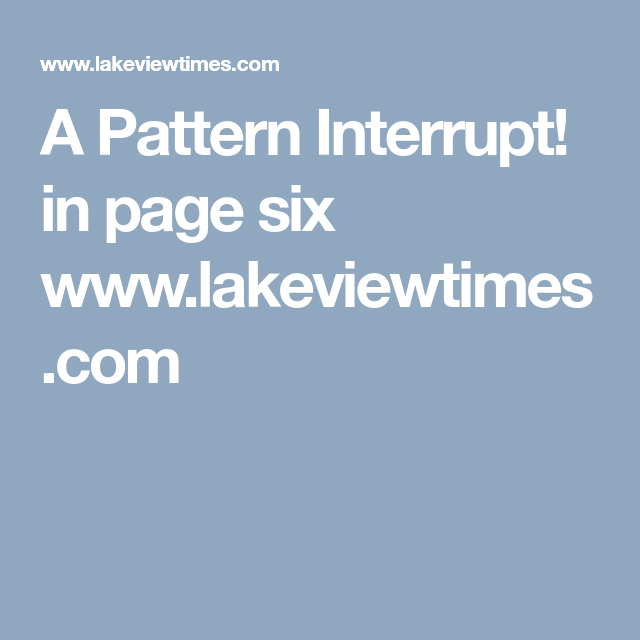 A Pattern Interrupt In Page Six Wwwlakeviewtimes Gorgeous Pattern Interrupt