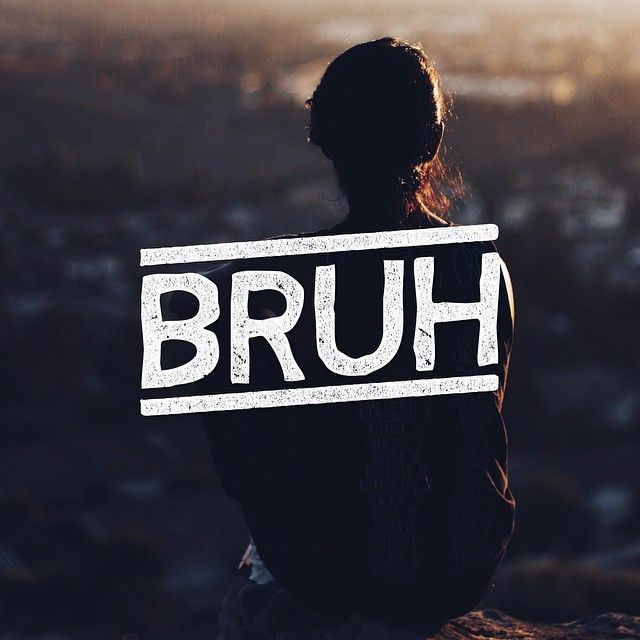 You ever just #BRUH? I wish I could sleep all day today.