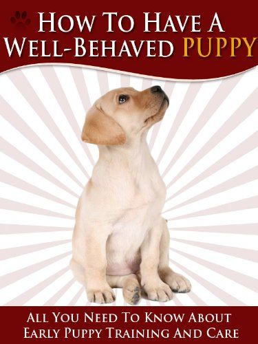 Free Kindle Book For A Limited Time How To Have A Well Behaved Puppy All You Need To Know About Puppy Training And Care F Puppy Training Puppies Puppy Time