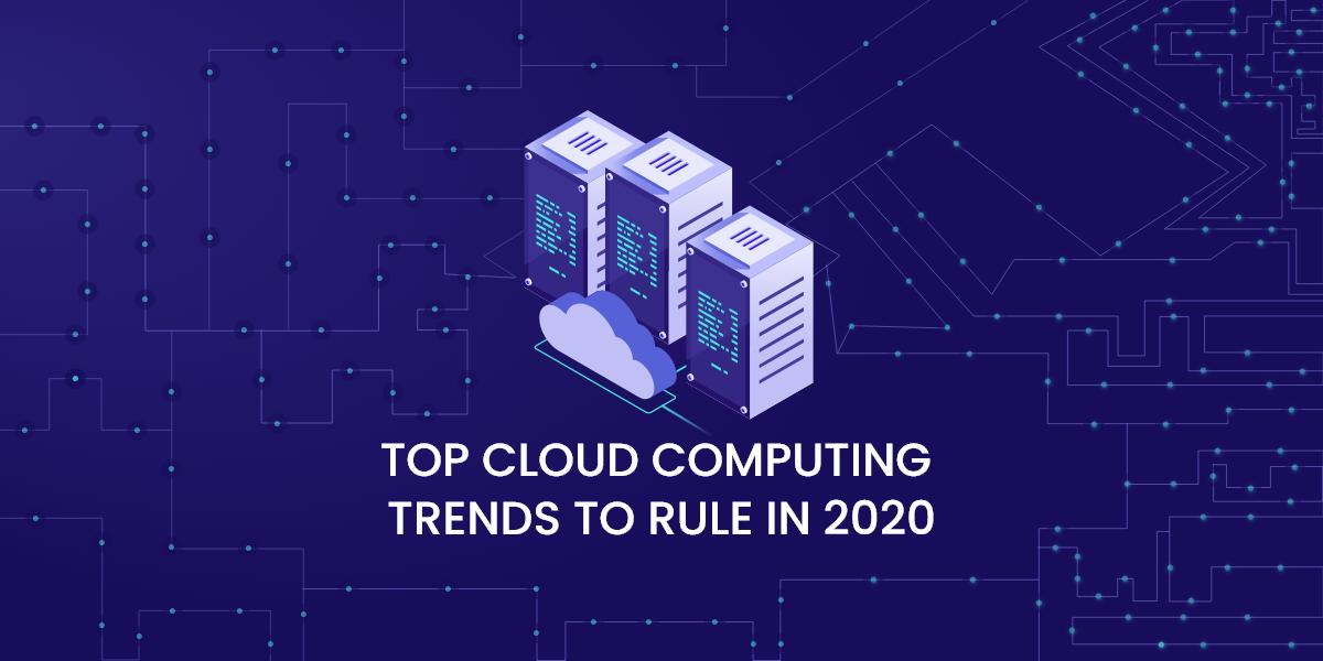 Top Cloud Computing Trends To Rule In 2020 Cloud Computing