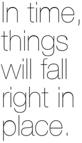 in time, things will fall right in place