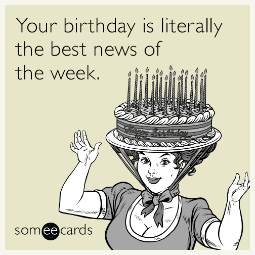 Your Birthday Is Literally The Best News Of The Week Inappropriate Birthday Memes Birthday Memes For Her Funny Birthday Meme