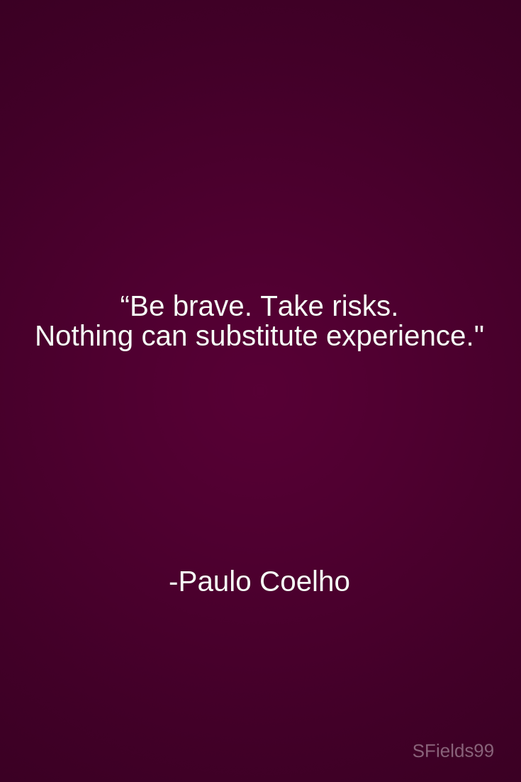 """be brave take risks nothing can substitute experience """" paulo"""
