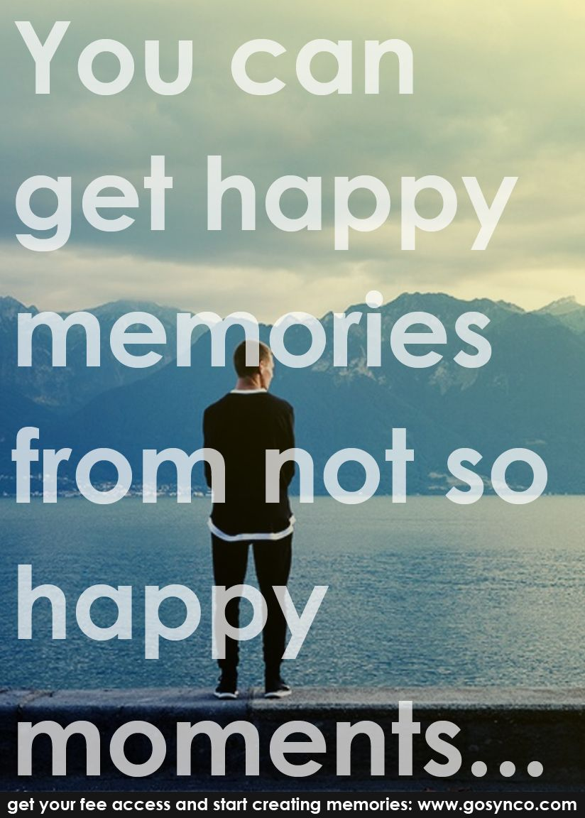 So Happy Quotes You Can Get Happy Memories From Not So Happy Momentsmemories