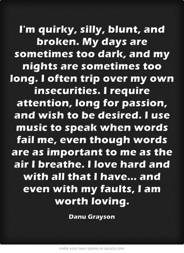 I'm quirky, silly, blunt, and broken. My days are sometimes too dark, and my nights are sometimes too long. I often trip over my own insecurities. I require attention, long for passion, and wish to be desired. I use music to speak when words fail me, even though words are as important to me as the air I breathe. I love hard and with all that I have... and even with my faults, I am worth loving. by sherri