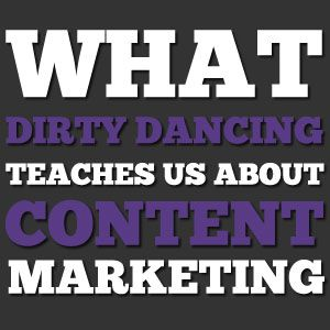 What Dirty Dancing Teaches us about Content Marketing - Coles & Colomy, Creative