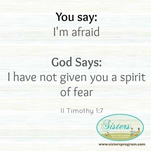 You say: I'm afraidGod Says: I have not given you a spirit of fearII Timothy 1:7