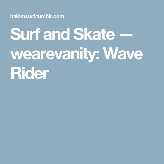 Surf and Skate — wearevanity: Wave Rider