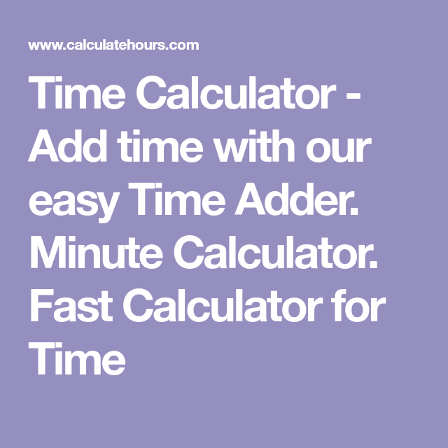 Time Calculator Add Time With Our Easy Time Adder Minute Calculator Fast Calculator For Time Calculator Ads Time